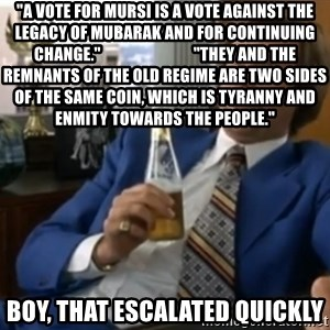 """well that escalated quickly  - """"A vote for Mursi is a vote against the legacy of Mubarak and for continuing change.""""                             """"They and the remnants of the old regime are two sides of the same coin, which is tyranny and enmity towards the people."""" boy, that escalated quickly"""