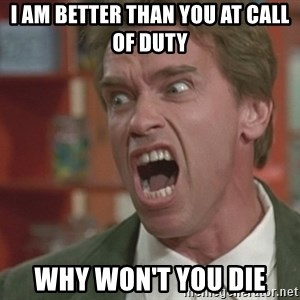 Arnold - i am better than you at call of duty why won't you die