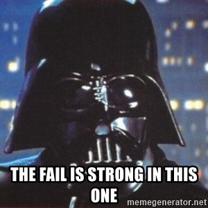 Darth Vader - the fail is strong in this one