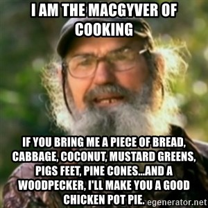 Duck Dynasty - Uncle Si  - I am the MacGyver of cooking If you bring me a piece of bread, cabbage, coconut, mustard greens, pigs feet, pine cones...and a woodpecker, I'll make you a good chicken pot pie.