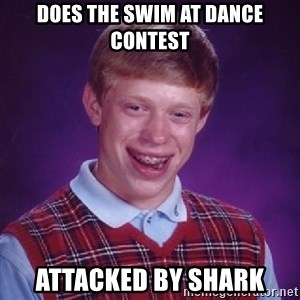 Bad Luck Brian - does the swim at dance contest attacked by shark