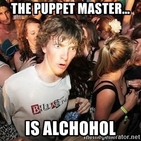 Sudden Realization Ralph - The puppet Master... Is Alchohol