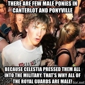 Sudden Realization Ralph - There are few male ponies in canterlot and ponyville because celestia pressed them all into the military. That's why all of the royal guards are male!