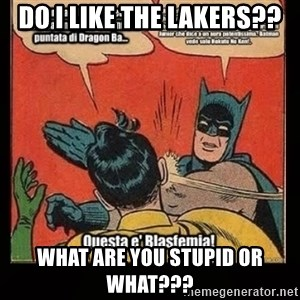 Batman Slap Robin Blasphemy - DO I LIKE THE LAKERS?? WHAT ARE YOU STUPID OR WHAT???