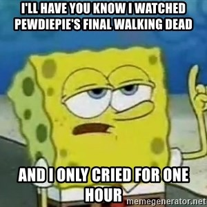 Tough Spongebob - I'll have you know I Watched pewdiepie's final walking dead And I only cried for one hour