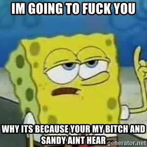 Tough Spongebob - im going to fuck you why its because your my bitch and sandy aint hear