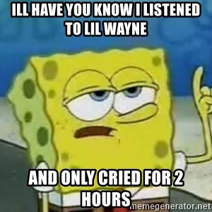 Tough Spongebob - ill have you know i listened to lil wayne and only cried for 2 hours