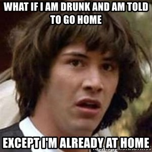 Conspiracy Keanu - WHAT IF I AM DRUNK AND AM TOLD TO GO HOME EXCEPT I'M ALREADY AT HOME