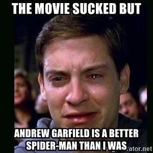 crying peter parker - the movie sucked but Andrew Garfield is a better spider-man than I was