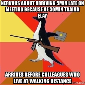Socially Fed Up Penguin - nervous about arriving 5min late on meeting because of 30min traind elay arrives before colleagues who live at walking distance