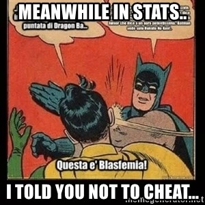 Batman Slap Robin Blasphemy - Meanwhile in Stats.. I told you not to cheat...