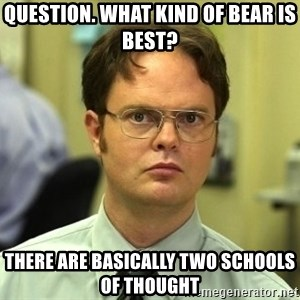 Dwight Schrute - Question. What kind of bear is best? There are basically two schools of thought