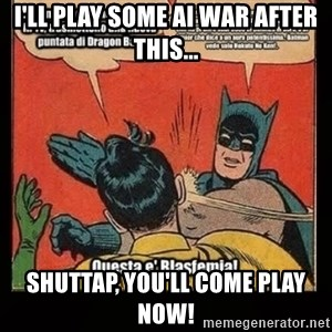 Batman Slap Robin Blasphemy - I'll play some AI War after this... Shuttap, you'll come play now!