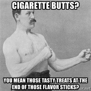 Overly Manly Man, man - Cigarette butts? You mean those tasty treats at the end of those flavor sticks?