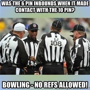 NFL Ref Meeting - was the 6 pin inbounds when it made contact with the 10 pin? bowling - no refs allowed!