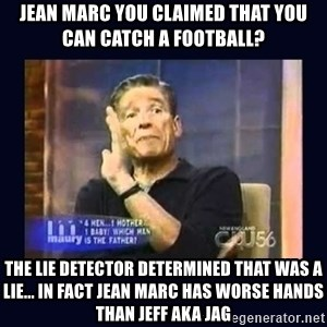 Maury Povich Father - JEAN MARC YOU CLAIMED THAT YOU CAN CATCH A FOOTBALL? THE LIE DETECTOR DETERMINED THAT WAS A LIE... IN FACT JEAN MARC HAS WORSE HANDS THAN JEFF AKA JAG
