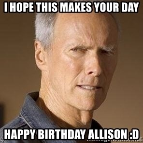 Clint Eastwood - I hope this makes your day Happy Birthday Allison :D