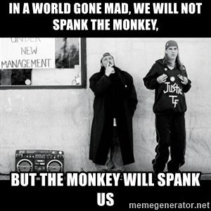 Jay and Silent Bob - In a world gone mad, we will not spank the monkey, BUT THE MONKEY WILL SPANK US