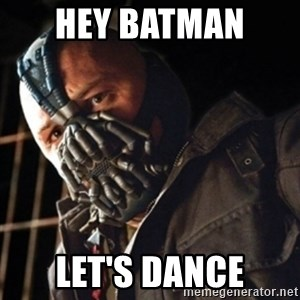 Only then you have my permission to die - HEY BATMAN  LET'S DANCE