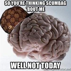 Scumbag Brain - so you're thinking scumbag 'bout me well not today