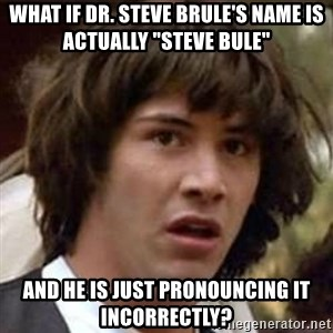"""Conspiracy Keanu - What if Dr. steve brule's name is actually """"steve bule"""" and he is just pronouncing it incorrectly?"""