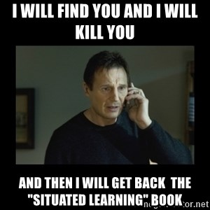 """I will find you and kill you - I will find you and i will kill you  and then i will get back  the """"Situated Learning"""" book"""