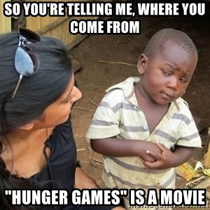 "Skeptical 3rd World Kid - so you're telling me, where you come from ""hunger games"" is a movie"