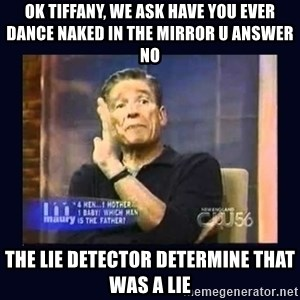 Maury Povich Father - Ok Tiffany, we ask have you ever dance naked in the mirror u answer no the lie detector determine that was a lie