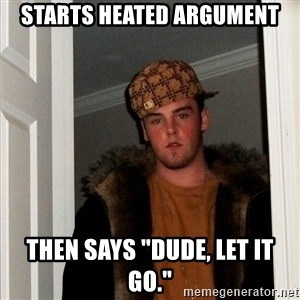 "Scumbag Steve - starts heated argument then says ""dude, let it go."""