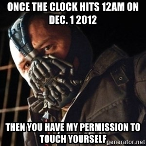 Only then you have my permission to die - once the clock hits 12am on dec. 1 2012 then you have my permission to TOUCH yourself