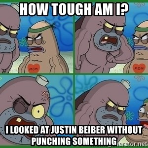 How tough are you - HOW TOUGH AM I? I LOOKED AT JUSTIN BEIBER WITHOUT PUNCHING SOMETHING