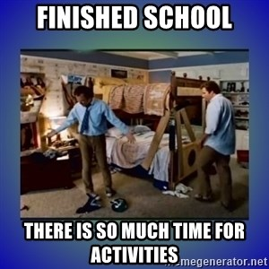 There's so much more room - Finished school There is so much time for activities