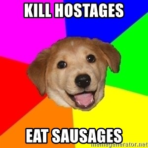 Advice Dog - kill hostages eat sausages