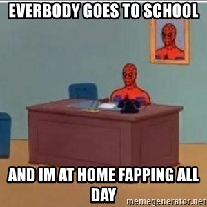 Spidermandesk - EVERBODY GOES TO SCHOOL AND IM AT HOME FAPPING ALL DAY