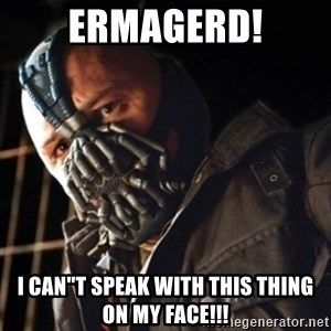 """Only then you have my permission to die - ERMAGERD! I CAN""""T SPEAK WITH THIS THING ON MY FACE!!!"""