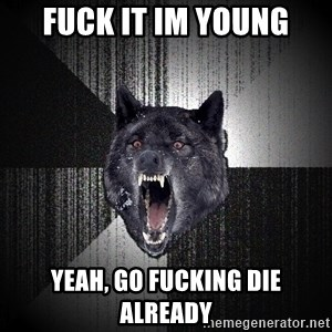 Insanity Wolf - fuck it im young yeah, go fucking die already