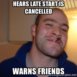 Good Guy Greg - hears late start is cancelled warns friends