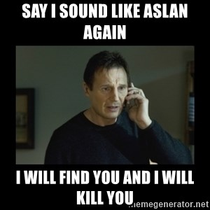 I will find you and kill you - say i sound like aslan again I will find you and i will kill you