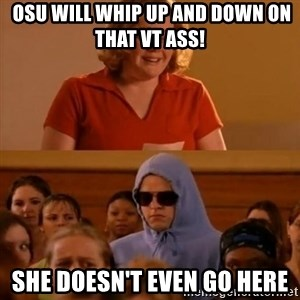 She Doesn't Even Go Here! -  OSU will whip up and down on that VT ass! she doesn't even go here