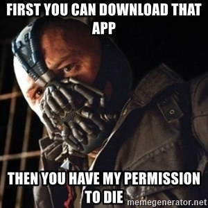 Only then you have my permission to die - FIRST YOU CAN DOWNLOAD THAT APP THEN YOU HAVE MY PERMISSION TO DIE