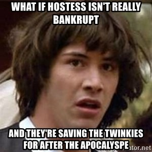 Conspiracy Keanu - what if hostess isn't really bankrupt and they're saving the twinkies for after the apocalyspe