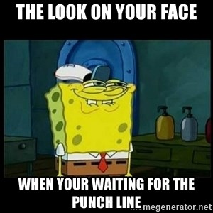 Don't you, Squidward? - the look on your face when your waiting for the punch line