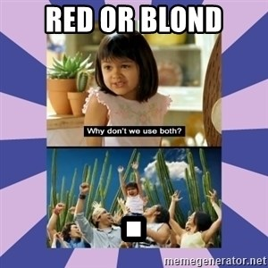 Why don't we use both girl - Red or blond .