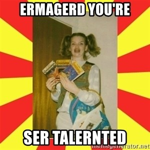 erma gerd - ERMAGERD You're Ser talernted