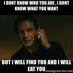 liam neeson taken - I dont know who you are , i dont know what you want  But i will find you and I will eat you