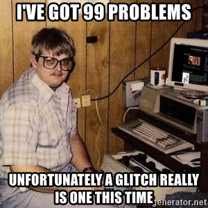 Nerd - I've got 99 problems Unfortunately a glitch really IS one this time