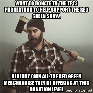 Minnesota Problems - Want to donate to the TPT2 phoneathon to help support The Red Green Show. Already own all the Red Green merchandise they're offering at this donation level