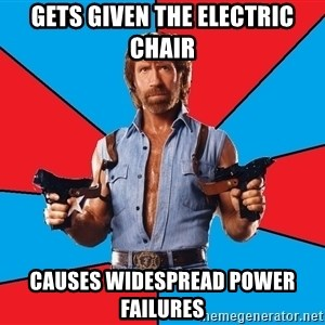 Chuck Norris  - gets given the electric chair causes widespread power failures