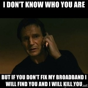 liam neeson taken - I DON'T KNOW WHO YOU ARE BUT IF YOU DON'T FIX MY BROADBAND I WILL FIND YOU AND I WILL KILL YOU