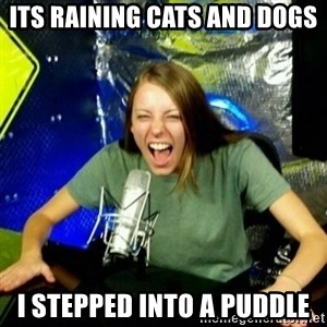 Unfunny/Uninformed Podcast Girl - ITS RAINING CATS AND DOGS I STEPPED INTO A PUDDLE